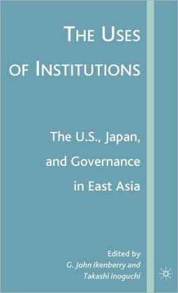 The Uses of Institutions: The U. S. , Japan, and Governance in East Asia