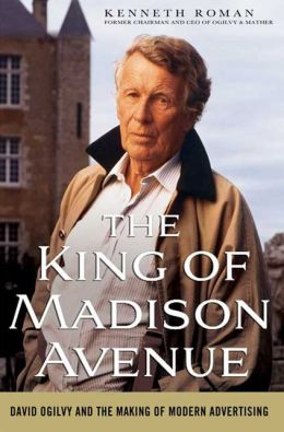 King of Madison Avenue: David Ogilvy and the Making of Modern Advertising