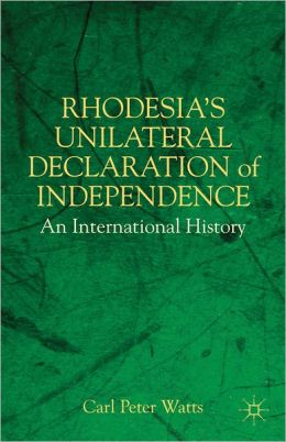 Rhodesia's Unilateral Declaration of Independence: An International History