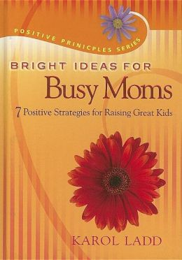 Bright Ideas for Busy Moms: 7 Positive Strategies for Raising Great Kids
