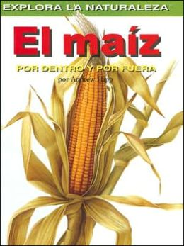 El maiz: Por dentro y por fuera (Corn: Inside and Out)