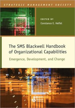 The SMS Blackwell Handbook of Organizational Capabilities: Emergence, Development, and Change