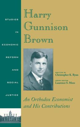 Harry Gunnison Brown: An Orthodox Economist and His Contributions (Studies in Economic Reform and Social Justice)