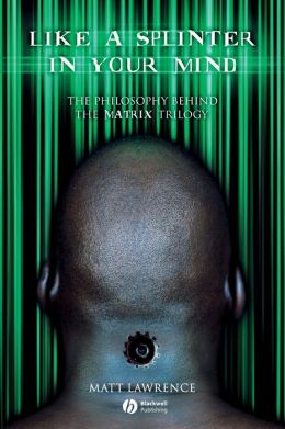 Like a Splinter in Your Mind: The Philosophy Behind the Matrix Trilogy