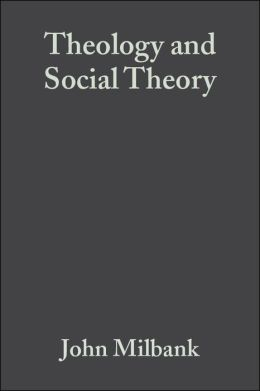 Theology and Social Theory: Beyond Secular Reason