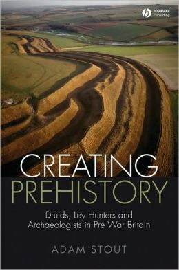 Creating Prehistory: Druids, Ley Hunters and Archaeologists in Pre-War Britain