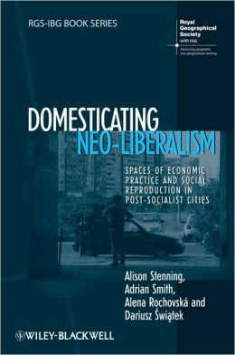 Domesticating Neo-Liberalism: Spaces of Economic Practice and Social Reproduction in Post-Socialist Cities