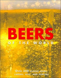 Beers of the World: Over 350 Classic Beers. Lagers, Ales, and Porters