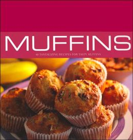 Muffins: 40 Tantlizing Recipes for Tasty Muffins