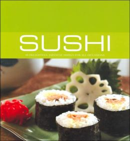 Sushi: 40 Delightful Japanese Dishes For All Occasions