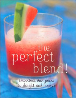 Perfect Blend: Smoothies and Juices to Delight and Inspire