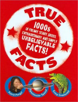 True Facts: 1000s of Freaky, Scary, Gross, Extraordinary, and Simply Unbelievable Facts!