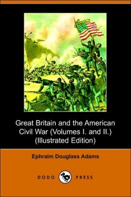 Great Britain And The American Civil War (Volumes I. And Ii.) (Illustrated Edition) (Dodo Press)