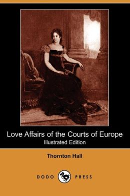 Love Affairs Of The Courts Of Europe (Illustrated Edition) (Dodo Press)