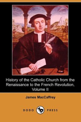 History Of The Catholic Church From The Renaissance To The French Revolution, Volume Ii (Dodo Press)