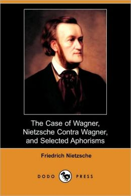 The Case of Wagner, Nietzsche Contra Wagner, and Selected Aphorisms (Dodo Press)