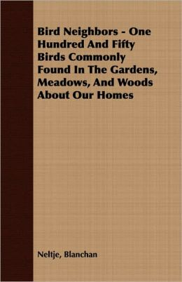 Bird Neighbors - One Hundred And Fifty Birds Commonly Found In The Gardens, Meadows, And Woods About Our Homes