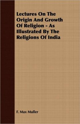 Lectures On The Origin And Growth Of Religion - As Illustrated By The Religions Of India