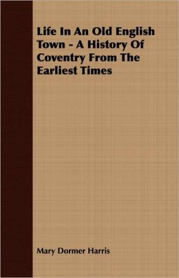 Life In An Old English Town - A History Of Coventry From The Earliest Times