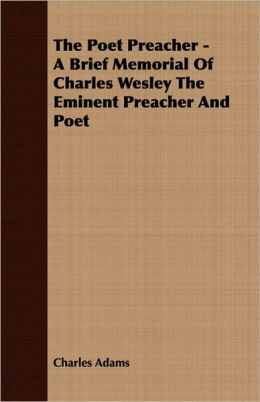 The Poet Preacher - A Brief Memorial Of Charles Wesley The Eminent Preacher And Poet