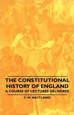 The Constitutional History Of England - A Course Of Lectures Delivered