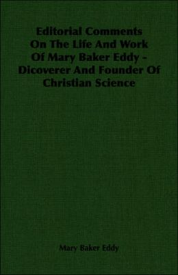 Editorial Comments on the Life and Work of Mary Baker Eddy - Dicoverer and Founder of Christian Science