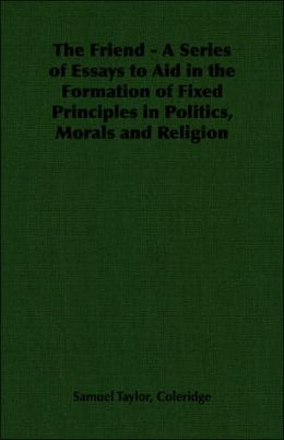 The Friend: A Series Of Essays To Aid In The Formation Of Fixed Principles In Politics, Morals And Religion