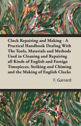 Clock Repairing and Making: A Practical Handbook Dealing With The Tools, Materials and Methods Used in Cleaning and Repairing all Kinds of English and Foreign Timepieces, Striking and Chiming and the Making of English Clocks