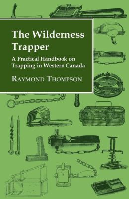 The Wilderness Trapper: A Practical Handbook On Trapping In Western Canada