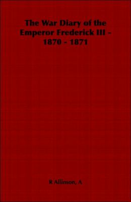 The War Diary of the Emperor Frederick III - 1870 - 1871