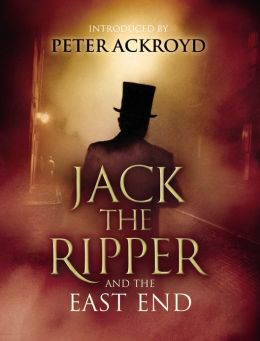 Jack The Ripper and the East End: Introduction by Peter Ackroyd