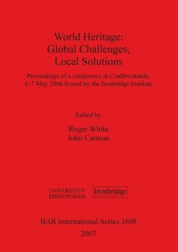 World Heritage: Global Challenges, Local Solutions: Proceedings of a Conference at Coalbrookdale, 4-7 May 2006 Hosted by the Ironbridg