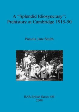 A Splendid Idiosyncrasy: Prehistory at Cambridge 1915-50