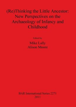 (Re)Thinking the Little Ancestor: New Perspectives on the Archaeology of Infancy and Childhood
