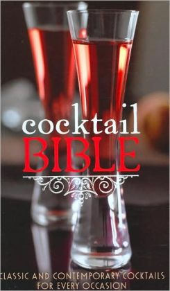 Cocktail Bible: Classic and Contemporary Cocktails for Every Occasion