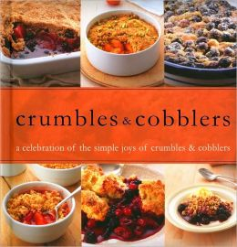 Crumbles and Cobblers: A Celebration of the Simple Joys of Crumbles and Cobblers