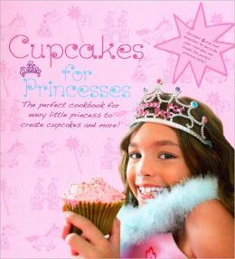 Cupcakes for Princesses: The Perfect Cookbook for Every Little Princess to Create Cupcakes and More!