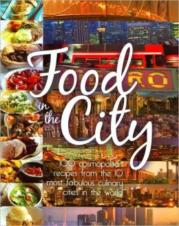 Food in the City: 100 Cosmopolitan Recipes from the 10 Most Fabulous Culinary Cities in the World