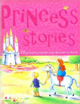 Princess Stories: 10 Princess Stories and Rhymes to Share