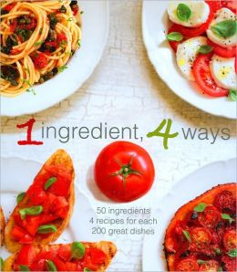 1 Ingredient, 4 Ways: 50 Ingredients, 4 Recipes Each, 200 Great Dishes