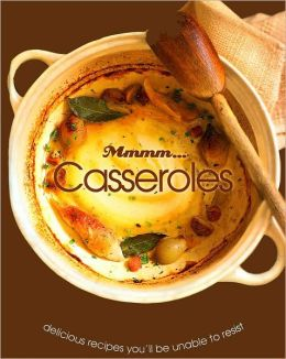 Mmmm... Casseroles: Delicious Recipes You'll be Unable to Resist