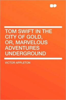 Tom Swift In The City Of Gold, Or, Marvelous Adventures Underground