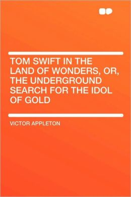 Tom Swift in the Land of Wonders, or, the Underground Search for the Idol of Gold