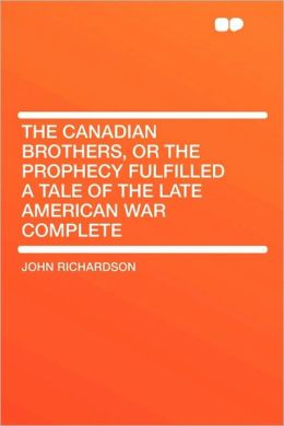 The Canadian Brothers, Or The Prophecy Fulfilled A Tale Of The Late American War Complete