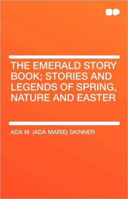 The Emerald Story Book; Stories And Legends Of Spring, Nature And Easter