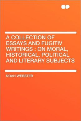 A Collection of Essays and Fugitiv Writings: on Moral, Historical, Political and Literary Subjects