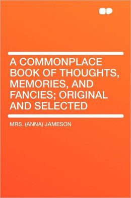 A Commonplace Book of Thoughts, Memories, and Fancies; Original and Selected