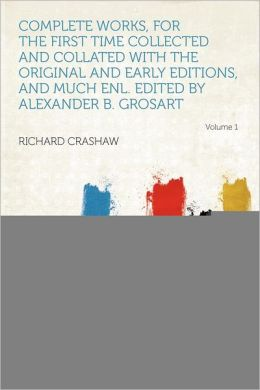 Complete Works, for the First Time Collected and Collated with the Original and Early Editions, and Much Enl. Edited by Alexander B. Grosart Volume 1