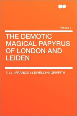 The Demotic Magical Papyrus of London and Leiden Volume 1