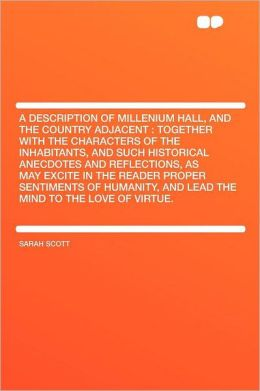 A Description of Millenium Hall, and the Country Adjacent: Together With the Characters of the Inhabitants, and Such Historical Anecdotes and Reflections, as May Excite in the Reader Proper Sentiments of Humanity, and Lead the Mind to the Love of Vi